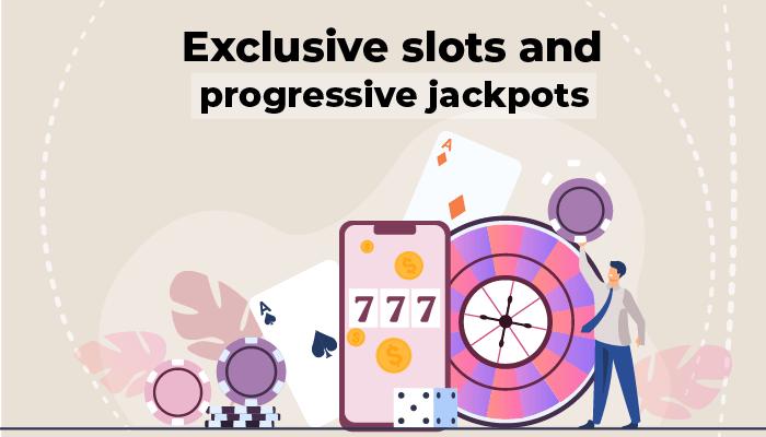 Exclusive slots and progressive jackpots